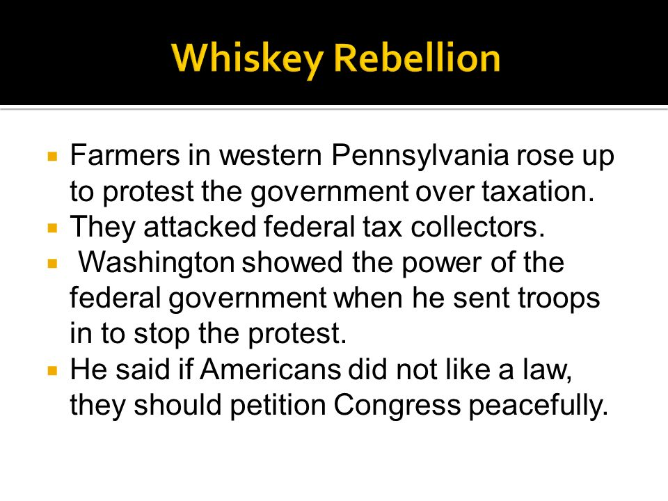 Whiskey Rebellion Farmers in western Pennsylvania rose up to protest the government over taxation. They attacked federal tax collectors.
