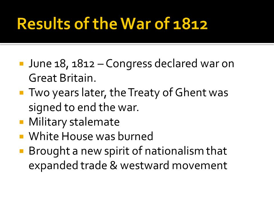 Results of the War of 1812 June 18, 1812 – Congress declared war on Great Britain. Two years later, the Treaty of Ghent was signed to end the war.