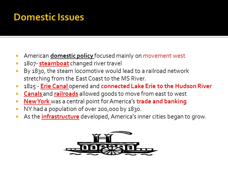 Domestic Issues American domestic policy focused mainly on movement west steamboat changed river travel.