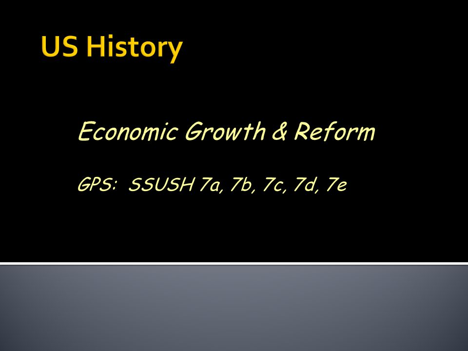 Economic Growth & Reform GPS: SSUSH 7a, 7b, 7c, 7d, 7e