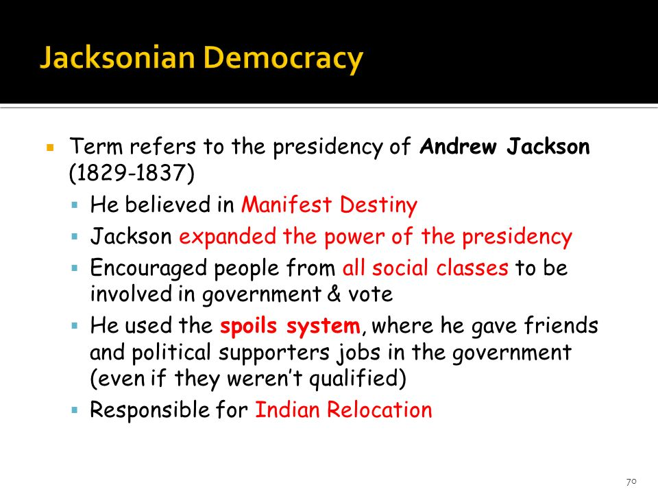 Jacksonian Democracy Term refers to the presidency of Andrew Jackson ( ) He believed in Manifest Destiny.