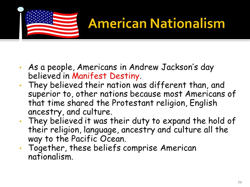 American Nationalism As a people, Americans in Andrew Jackson's day believed in Manifest Destiny.