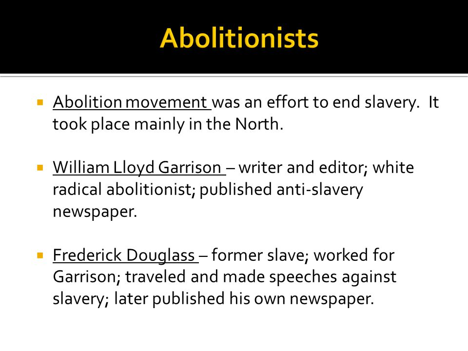 Abolitionists Abolition movement was an effort to end slavery. It took place mainly in the North.