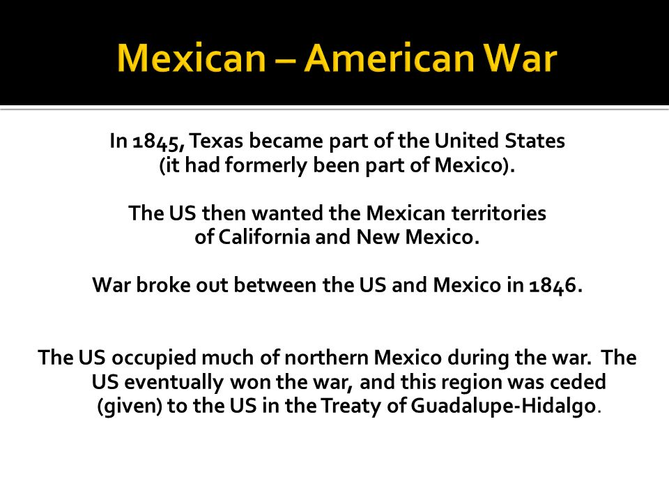 Mexican – American War In 1845, Texas became part of the United States