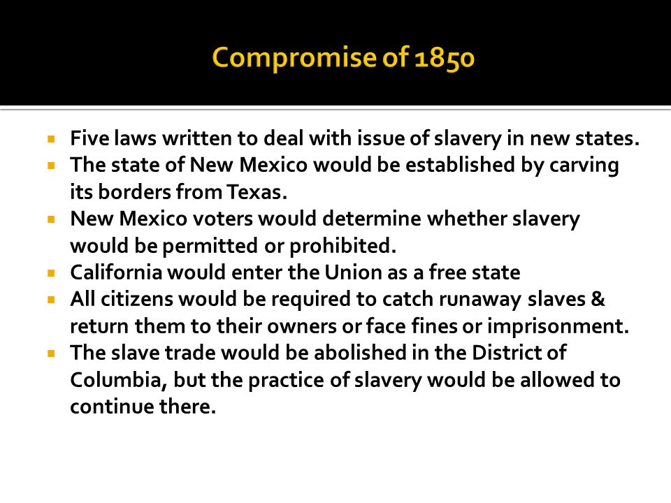 Compromise of 1850 Five laws written to deal with issue of slavery in new states.