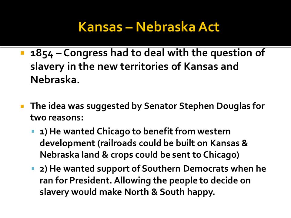 Kansas – Nebraska Act 1854 – Congress had to deal with the question of slavery in the new territories of Kansas and Nebraska.
