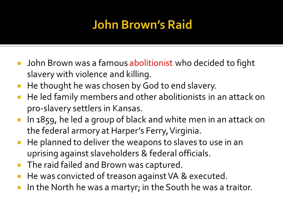 John Brown's Raid John Brown was a famous abolitionist who decided to fight slavery with violence and killing.