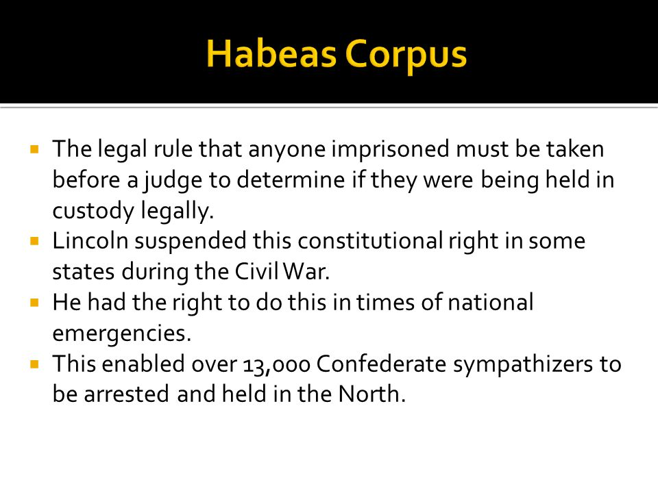 Habeas Corpus The legal rule that anyone imprisoned must be taken before a judge to determine if they were being held in custody legally.