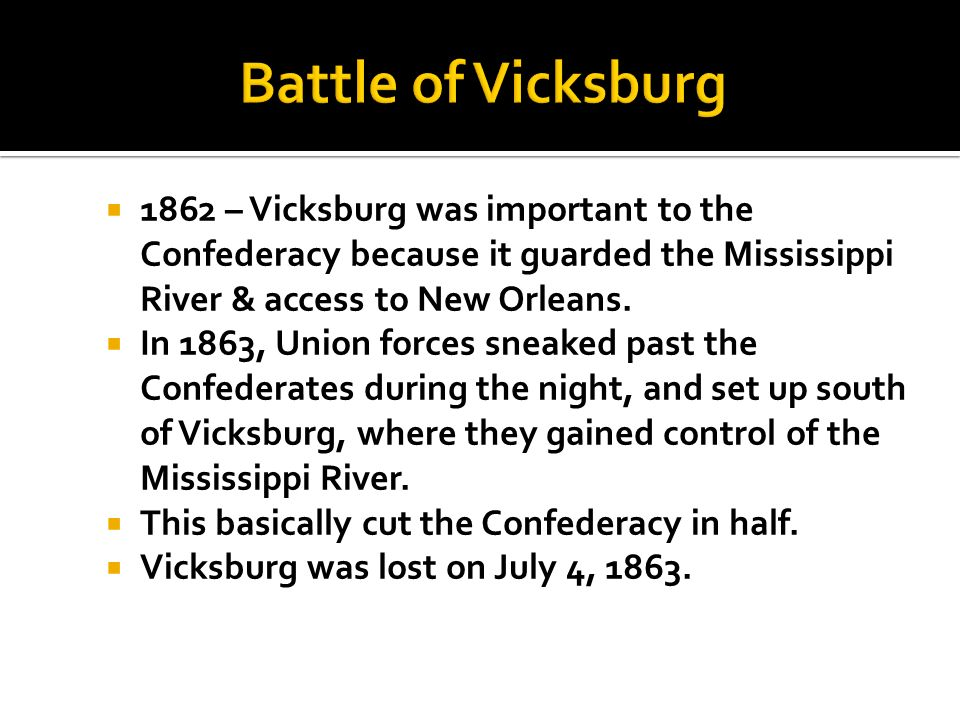 Battle of Vicksburg 1862 – Vicksburg was important to the Confederacy because it guarded the Mississippi River & access to New Orleans.