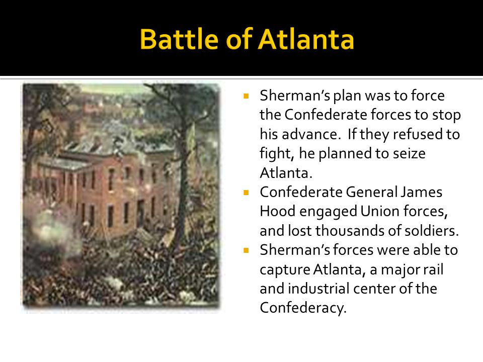 Battle of Atlanta Sherman's plan was to force the Confederate forces to stop his advance. If they refused to fight, he planned to seize Atlanta.
