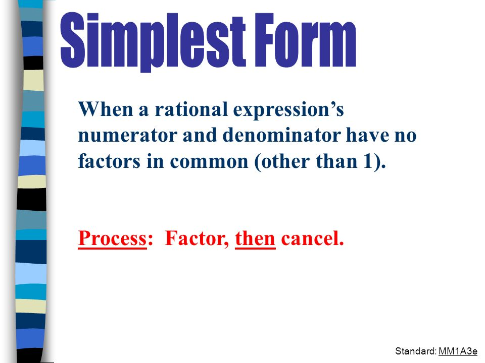 Simplest Form When a rational expression's numerator and denominator have no factors in common (other than 1).