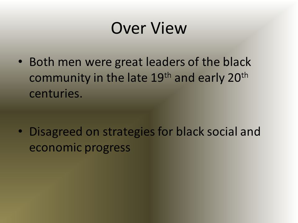 Over View Both men were great leaders of the black community in the late 19th and early 20th centuries.