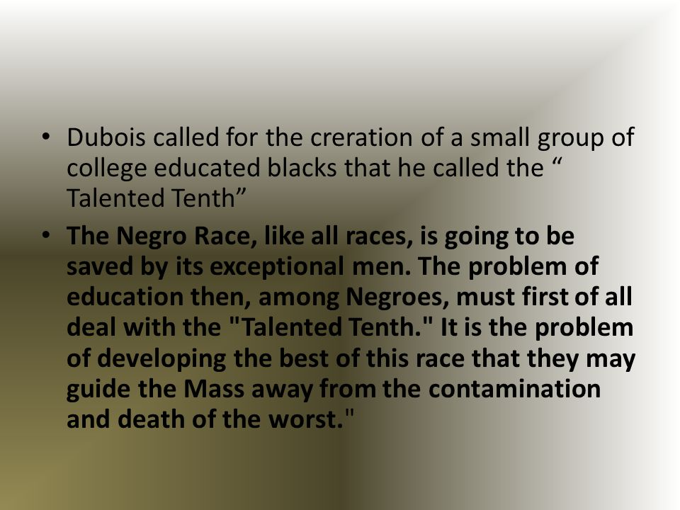 Dubois called for the creration of a small group of college educated blacks that he called the Talented Tenth