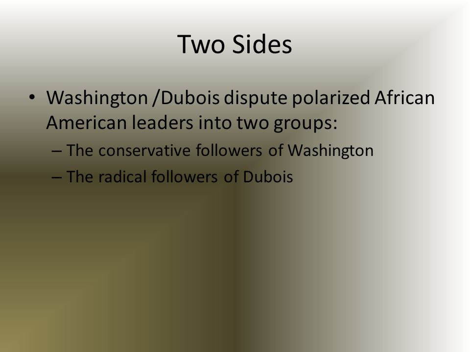 Two Sides Washington /Dubois dispute polarized African American leaders into two groups: The conservative followers of Washington.