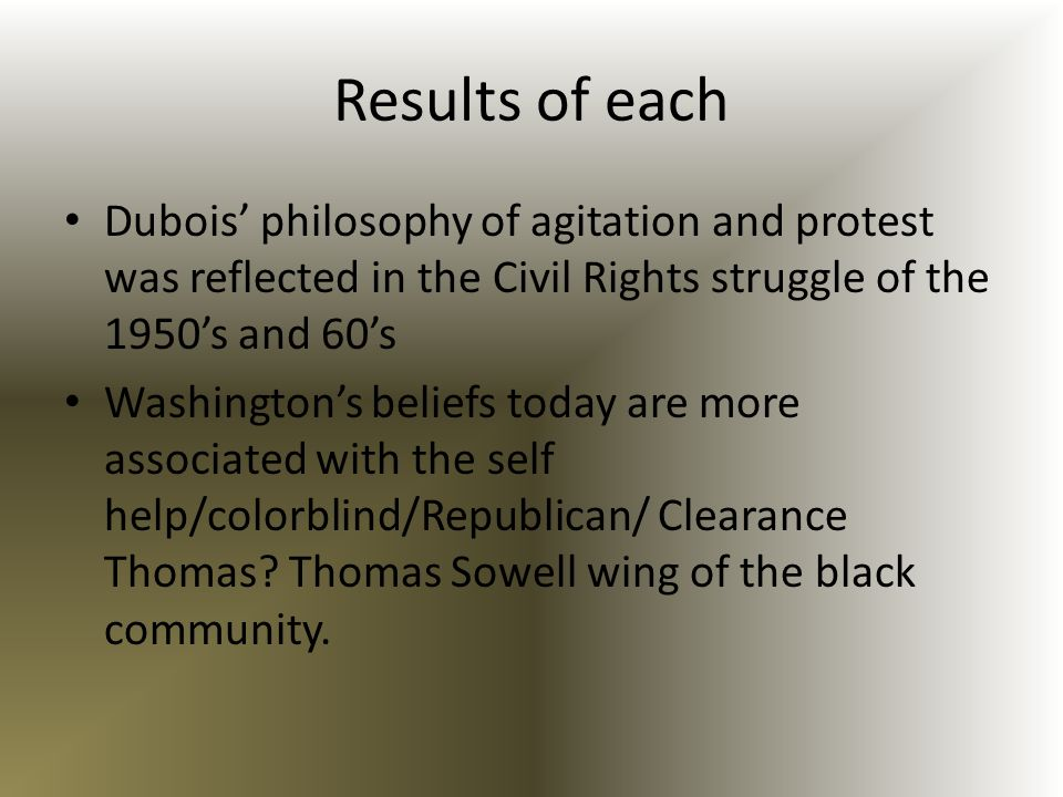 Results of each Dubois' philosophy of agitation and protest was reflected in the Civil Rights struggle of the 1950's and 60's.