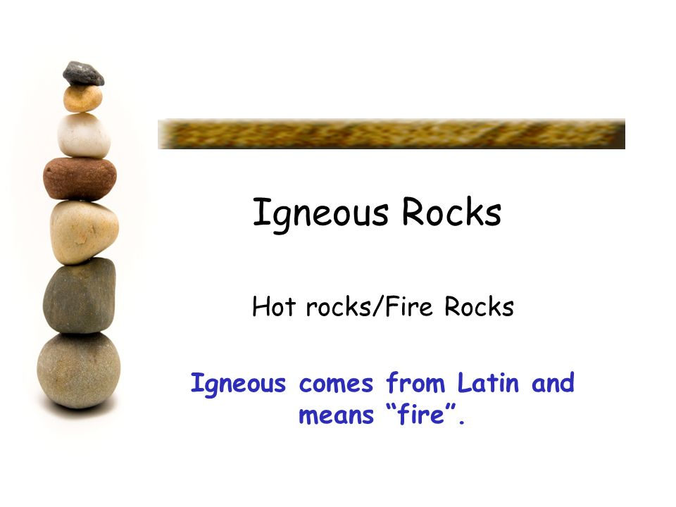 Hot rocks/Fire Rocks Igneous comes from Latin and means fire .