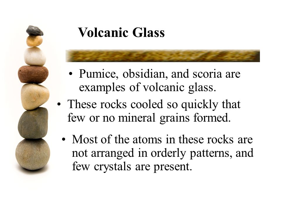 Volcanic Glass Pumice, obsidian, and scoria are examples of volcanic glass. These rocks cooled so quickly that few or no mineral grains formed.