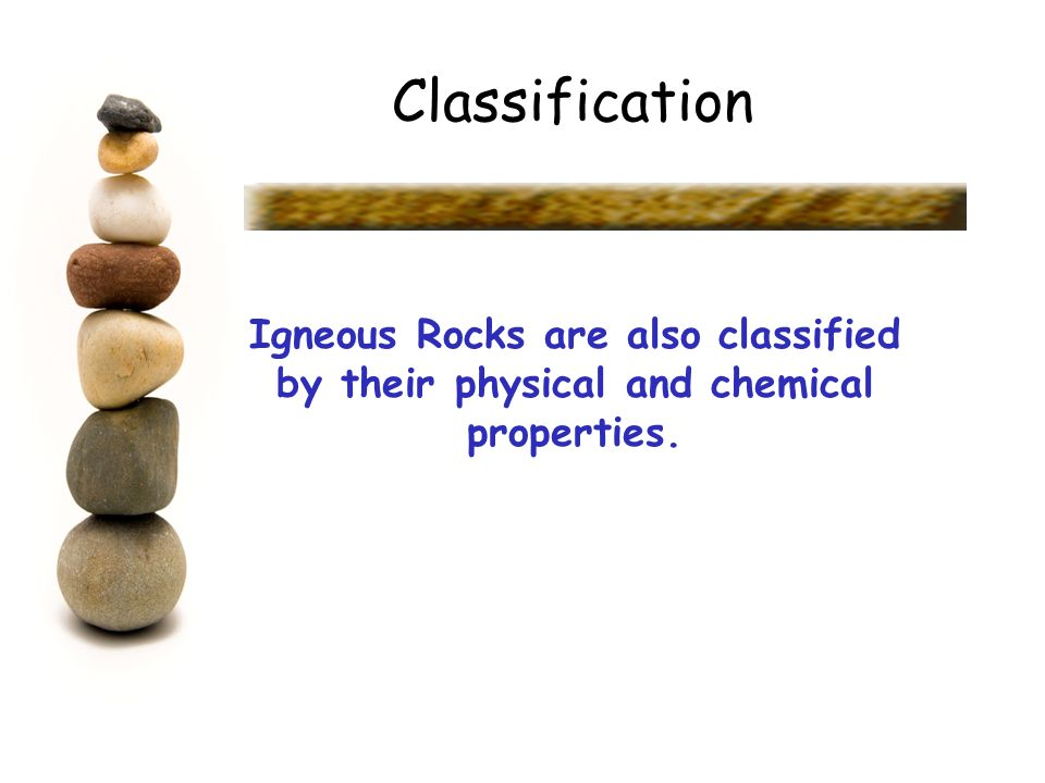 Classification Igneous Rocks are also classified by their physical and chemical properties.