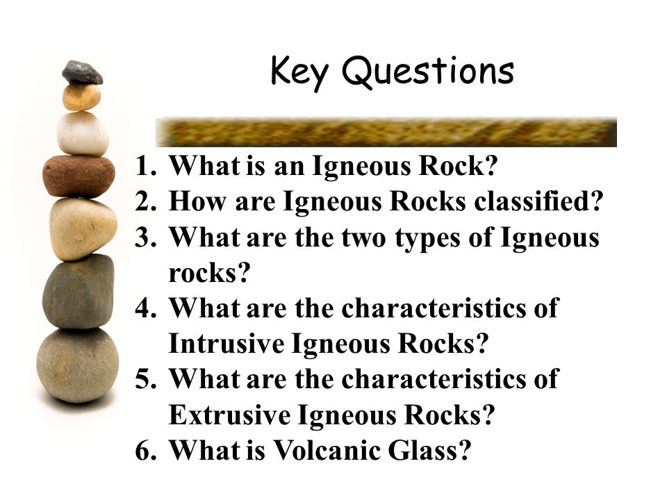 Key Questions What is an Igneous Rock