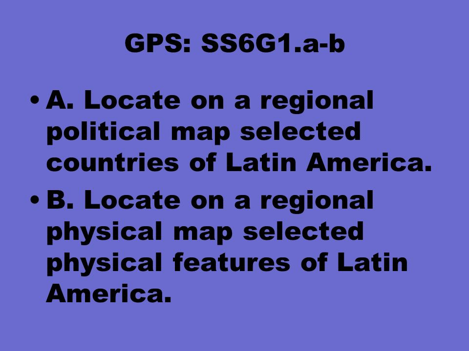 GPS: SS6G1.a-b A. Locate on a regional political map selected countries of Latin America.