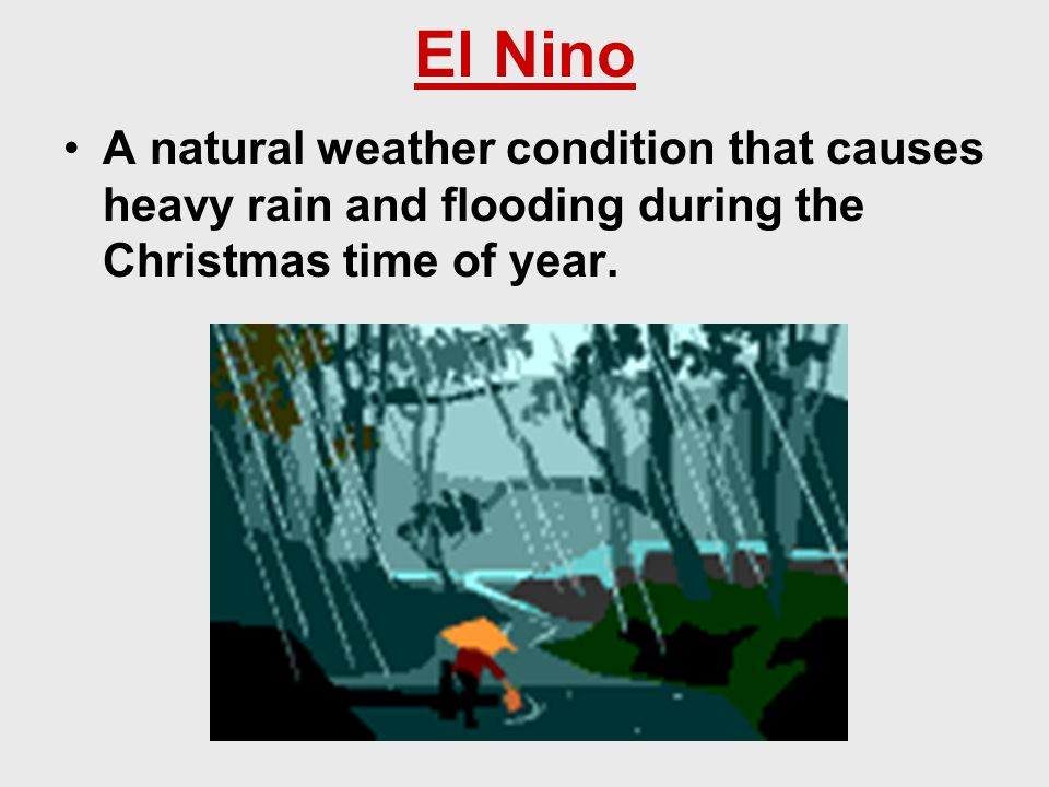 El Nino A natural weather condition that causes heavy rain and flooding during the Christmas time of year.