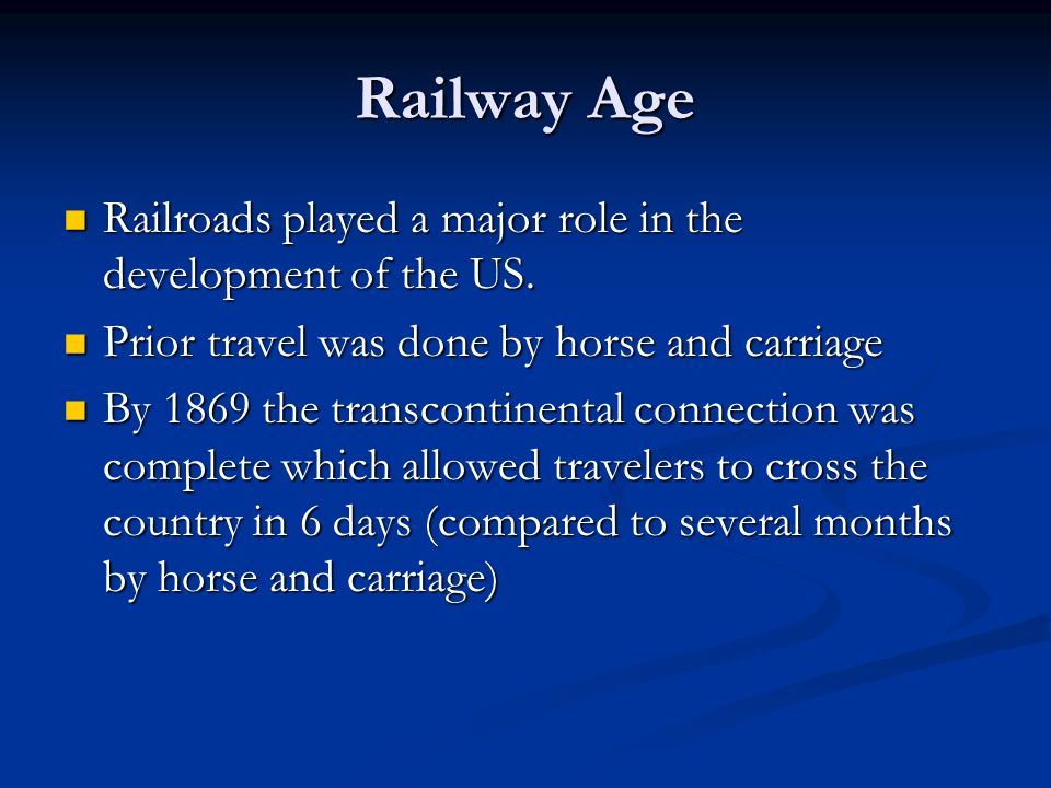 Railway Age Railroads played a major role in the development of the US. Prior travel was done by horse and carriage.