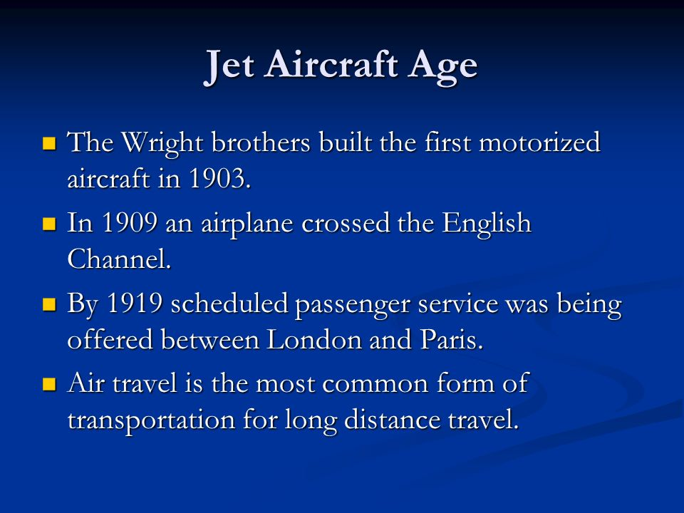 Jet Aircraft Age The Wright brothers built the first motorized aircraft in In 1909 an airplane crossed the English Channel.