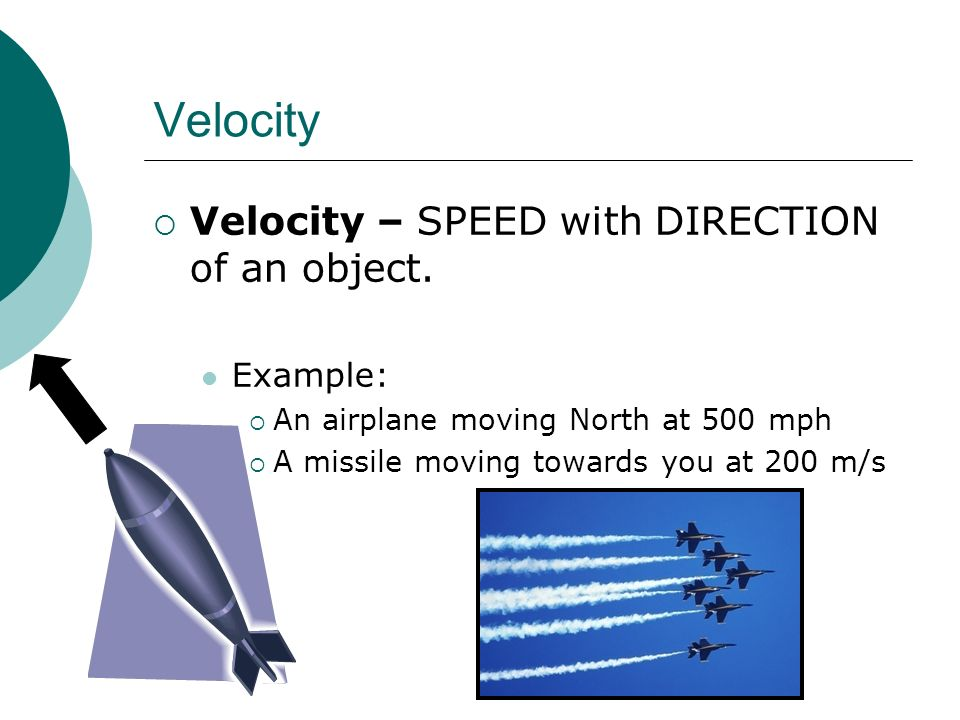 Velocity Velocity – SPEED with DIRECTION of an object. Example: