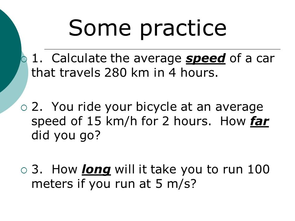 Some practice 1. Calculate the average speed of a car that travels 280 km in 4 hours.