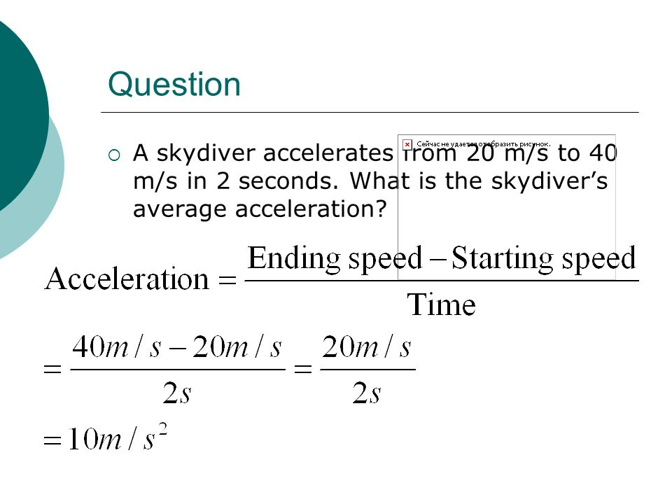 Question A skydiver accelerates from 20 m/s to 40 m/s in 2 seconds.