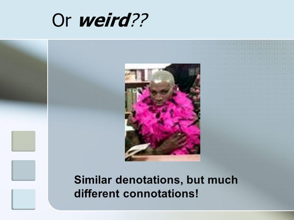 Or weird Similar denotations, but much different connotations!