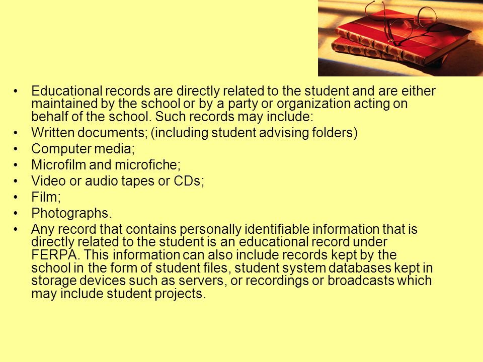 Educational records are directly related to the student and are either maintained by the school or by a party or organization acting on behalf of the school. Such records may include: