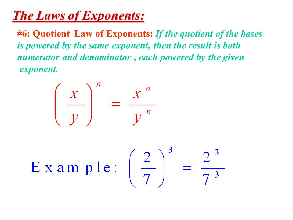 The Laws of Exponents: #6: Quotient Law of Exponents: If the quotient of the bases. is powered by the same exponent, then the result is both.