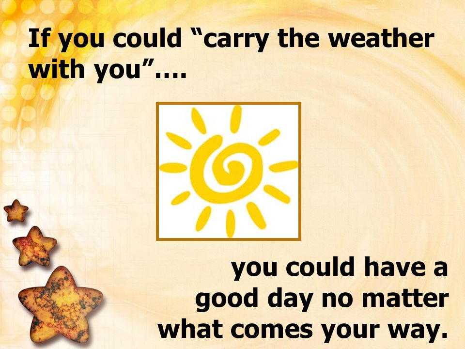 If you could carry the weather with you ….