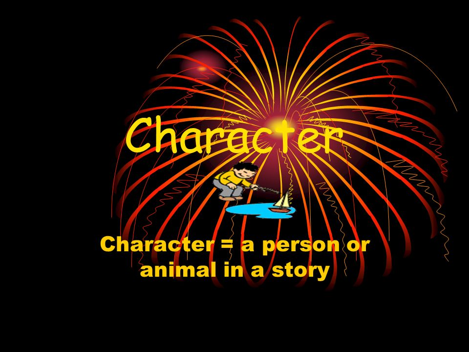Character = a person or animal in a story