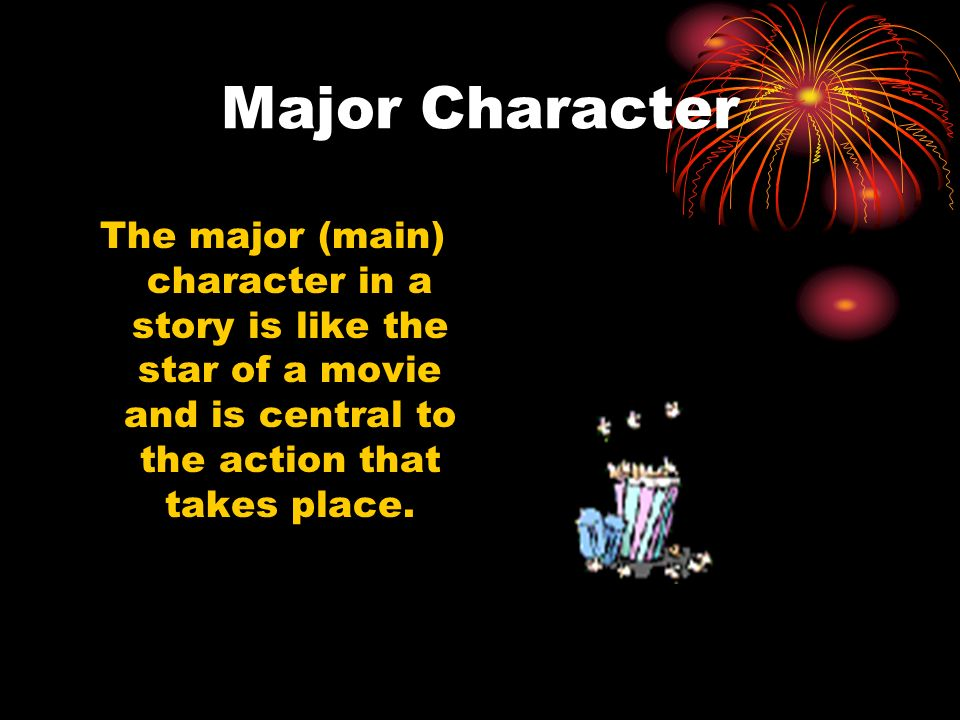 Major Character The major (main) character in a story is like the star of a movie and is central to the action that takes place.