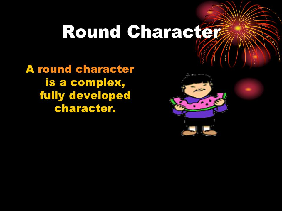 A round character is a complex, fully developed character.