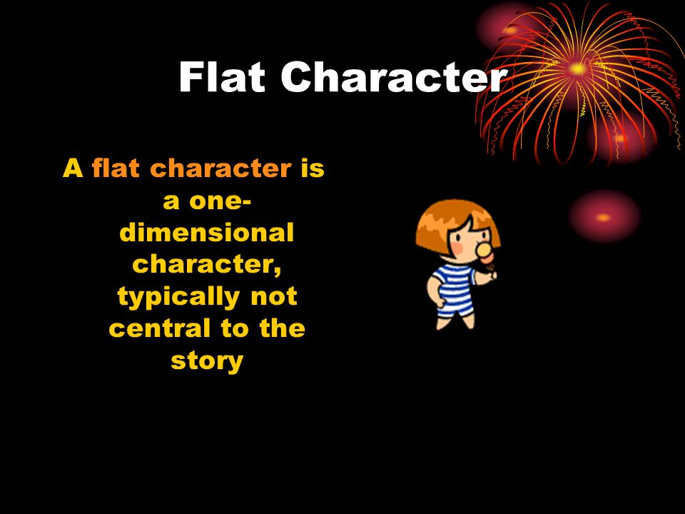 Flat Character A flat character is a one-dimensional character, typically not central to the story