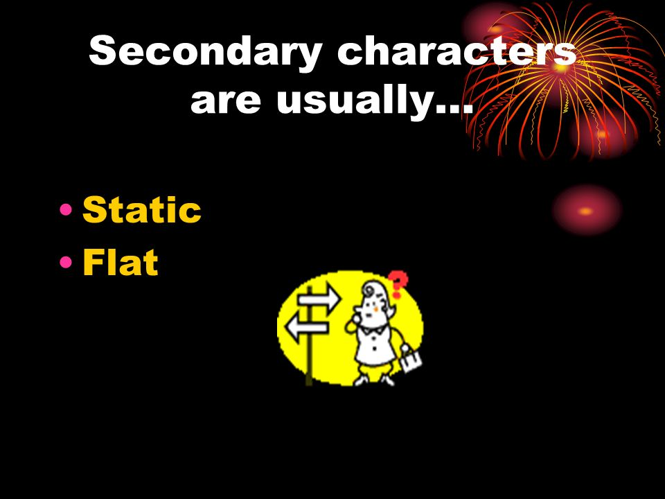 Secondary characters are usually…