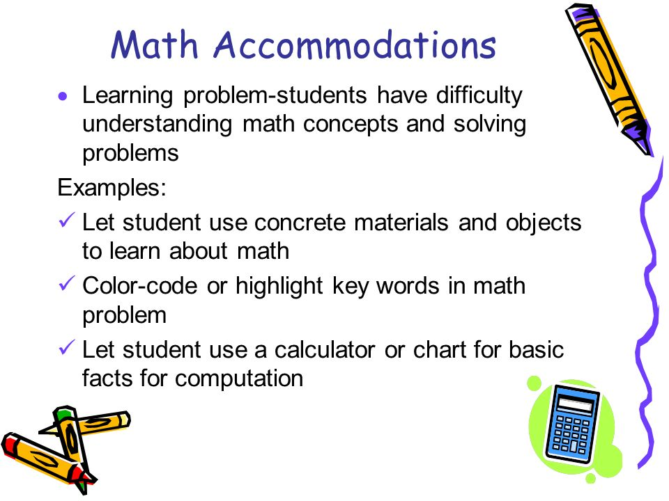 Math Accommodations Learning problem-students have difficulty understanding math concepts and solving problems.