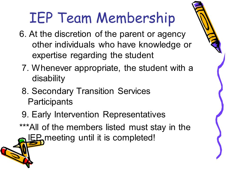 IEP Team Membership 6. At the discretion of the parent or agency other individuals who have knowledge or expertise regarding the student.