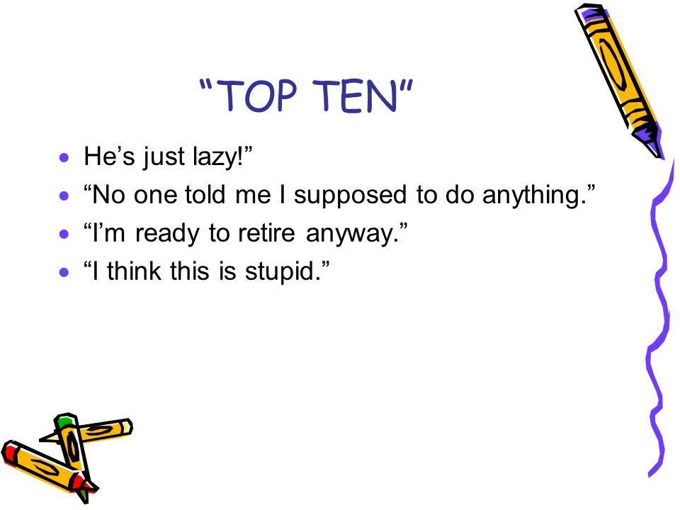 TOP TEN He's just lazy! No one told me I supposed to do anything.