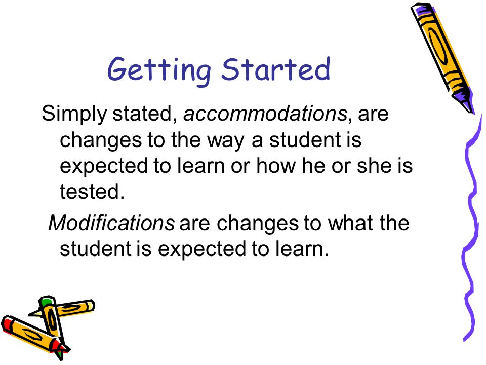 Getting Started Simply stated, accommodations, are changes to the way a student is expected to learn or how he or she is tested.