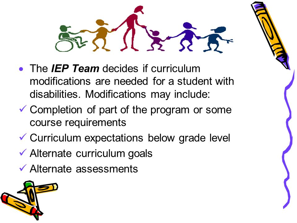 The IEP Team decides if curriculum modifications are needed for a student with disabilities. Modifications may include: