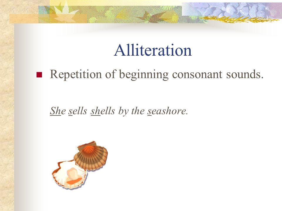 Alliteration Repetition of beginning consonant sounds.