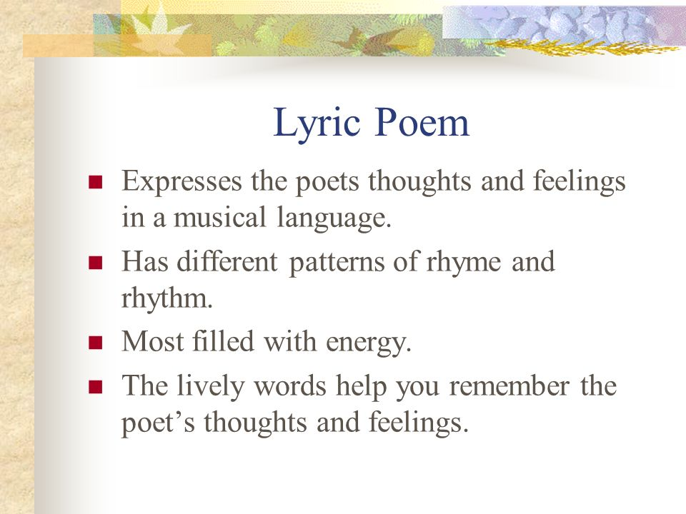Lyric Poem Expresses the poets thoughts and feelings in a musical language. Has different patterns of rhyme and rhythm.