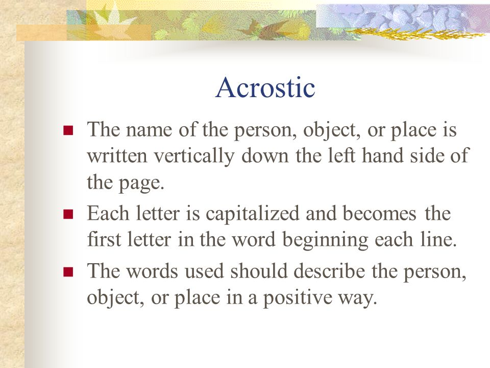 Acrostic The name of the person, object, or place is written vertically down the left hand side of the page.