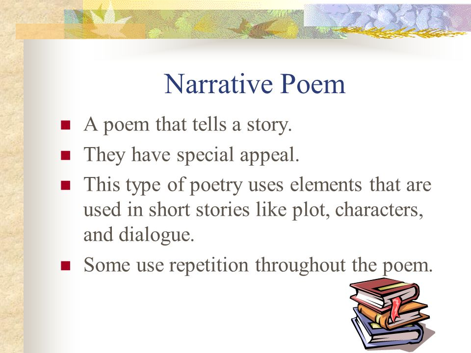 Narrative Poem A poem that tells a story. They have special appeal.