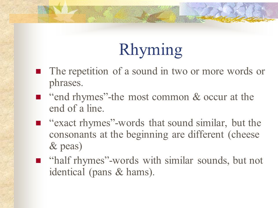 Rhyming The repetition of a sound in two or more words or phrases.