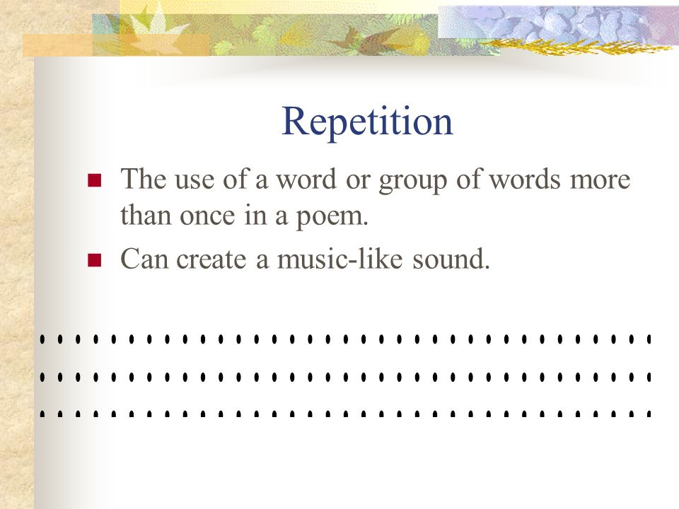 Repetition The use of a word or group of words more than once in a poem.